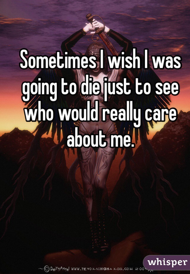 Sometimes I wish I was going to die just to see who would really care about me.