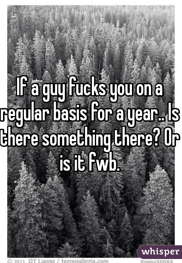 If a guy fucks you on a regular basis for a year.. Is there something there? Or is it fwb.