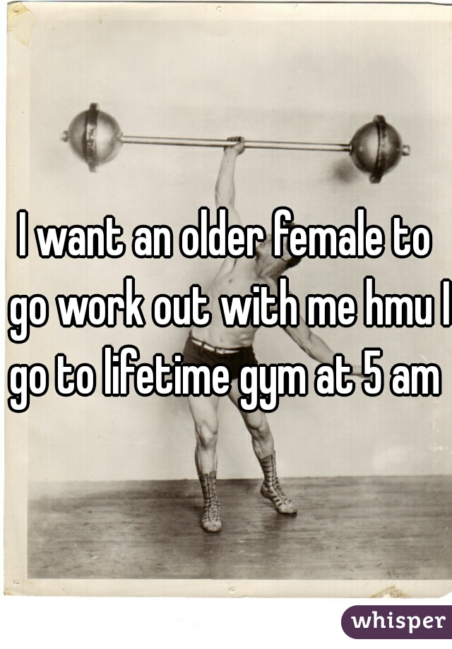 I want an older female to go work out with me hmu I go to lifetime gym at 5 am