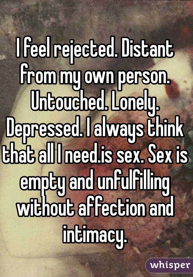 I feel rejected. Distant from my own person. Untouched. Lonely. Depressed. I always think that all I need.is sex. Sex is empty and unfulfilling without affection and intimacy.