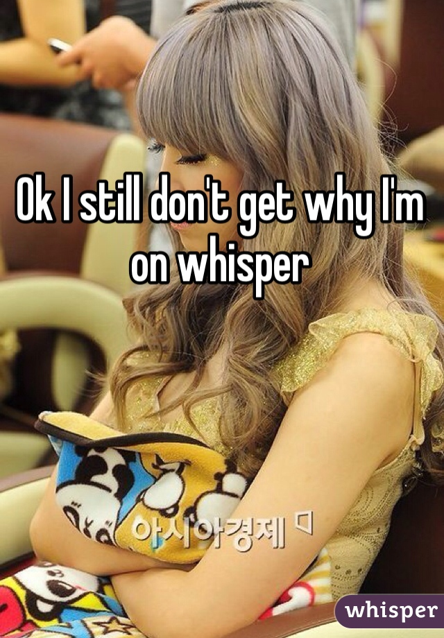 Ok I still don't get why I'm on whisper
