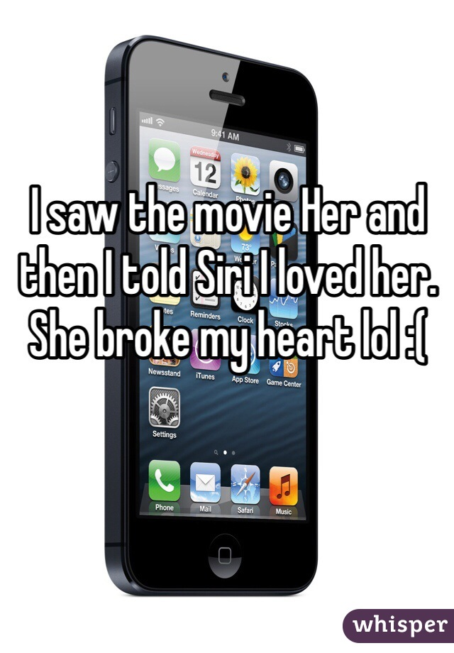 I saw the movie Her and then I told Siri I loved her. She broke my heart lol :(