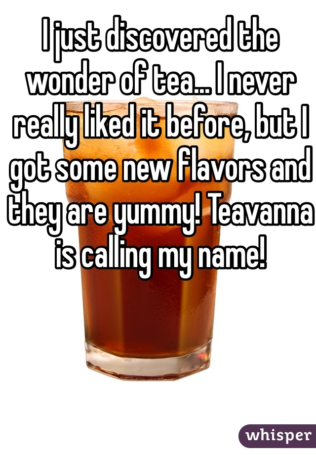 I just discovered the wonder of tea... I never really liked it before, but I got some new flavors and they are yummy! Teavanna is calling my name!