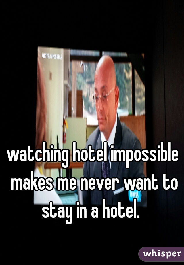 watching hotel impossible makes me never want to stay in a hotel.