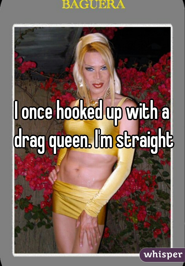 I once hooked up with a drag queen. I'm straight