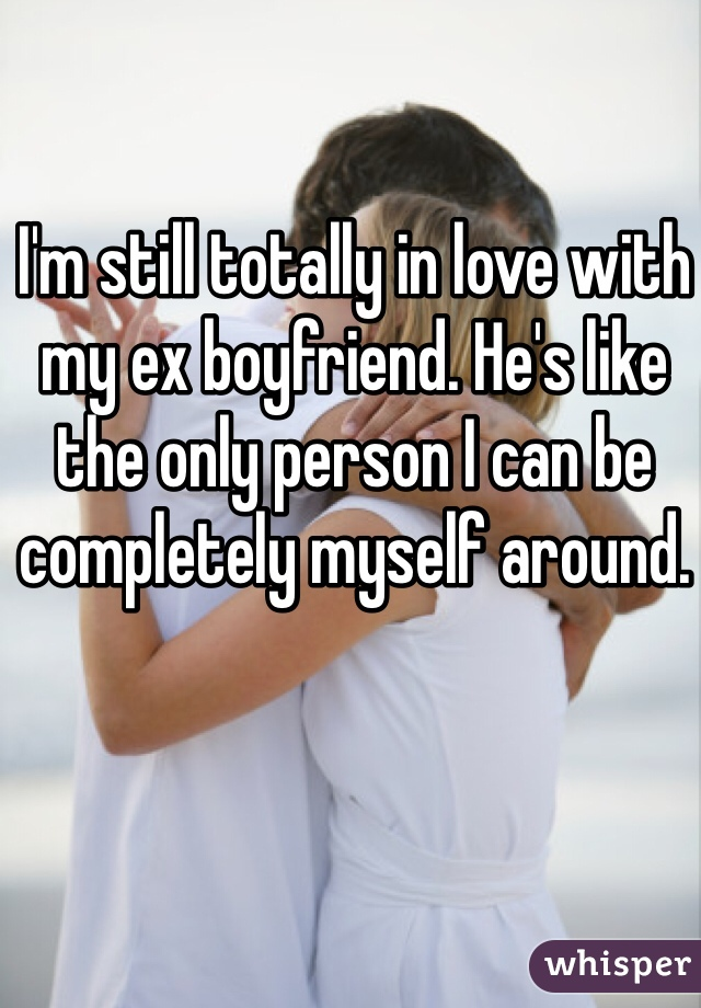 I'm still totally in love with my ex boyfriend. He's like the only person I can be completely myself around.