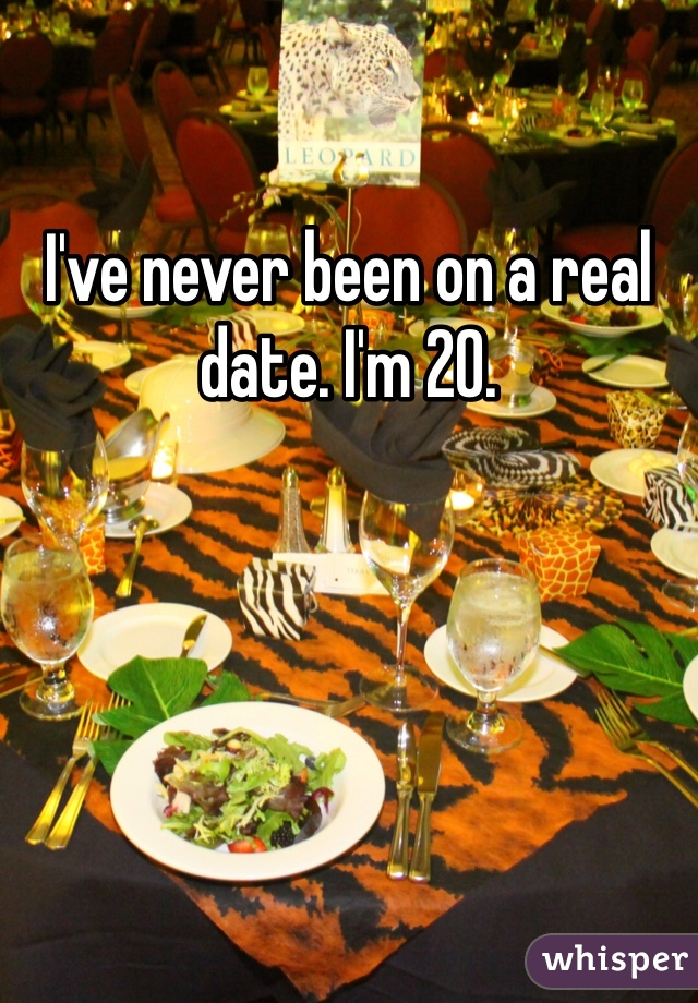 I've never been on a real date. I'm 20.