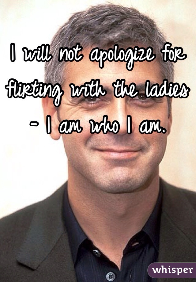 I will not apologize for flirting with the ladies - I am who I am.