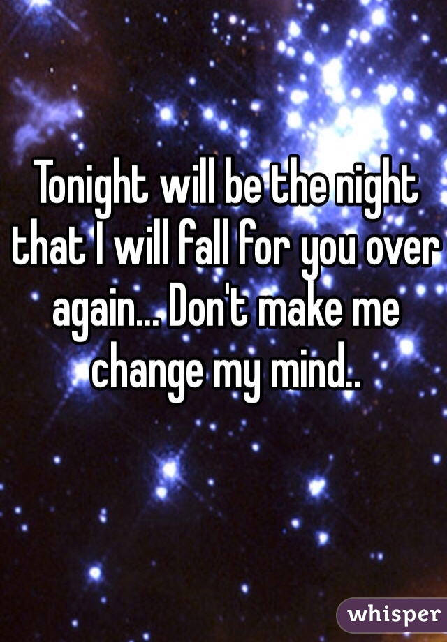 Tonight will be the night that I will fall for you over again... Don't make me change my mind..
