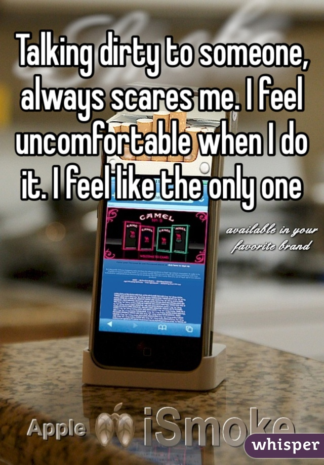Talking dirty to someone, always scares me. I feel uncomfortable when I do it. I feel like the only one