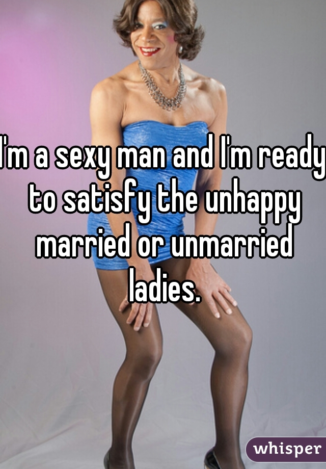 I'm a sexy man and I'm ready to satisfy the unhappy married or unmarried ladies.