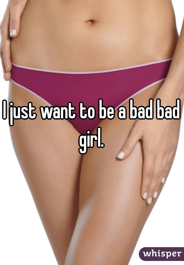 I just want to be a bad bad girl.