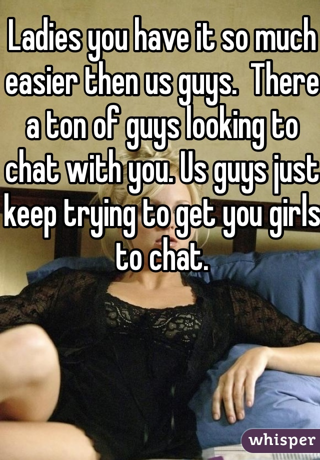 Ladies you have it so much easier then us guys.  There a ton of guys looking to chat with you. Us guys just keep trying to get you girls to chat.