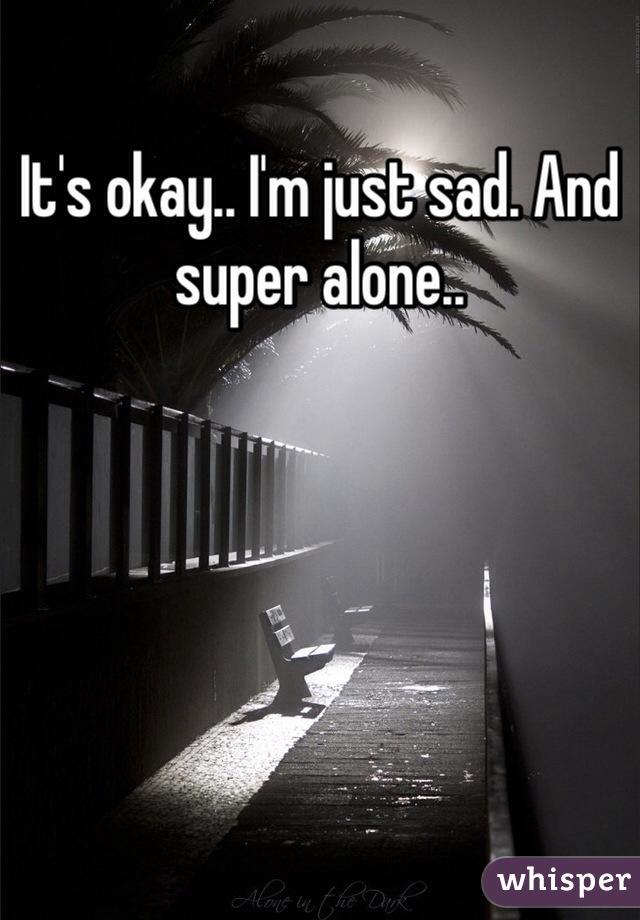 It's okay.. I'm just sad. And super alone..