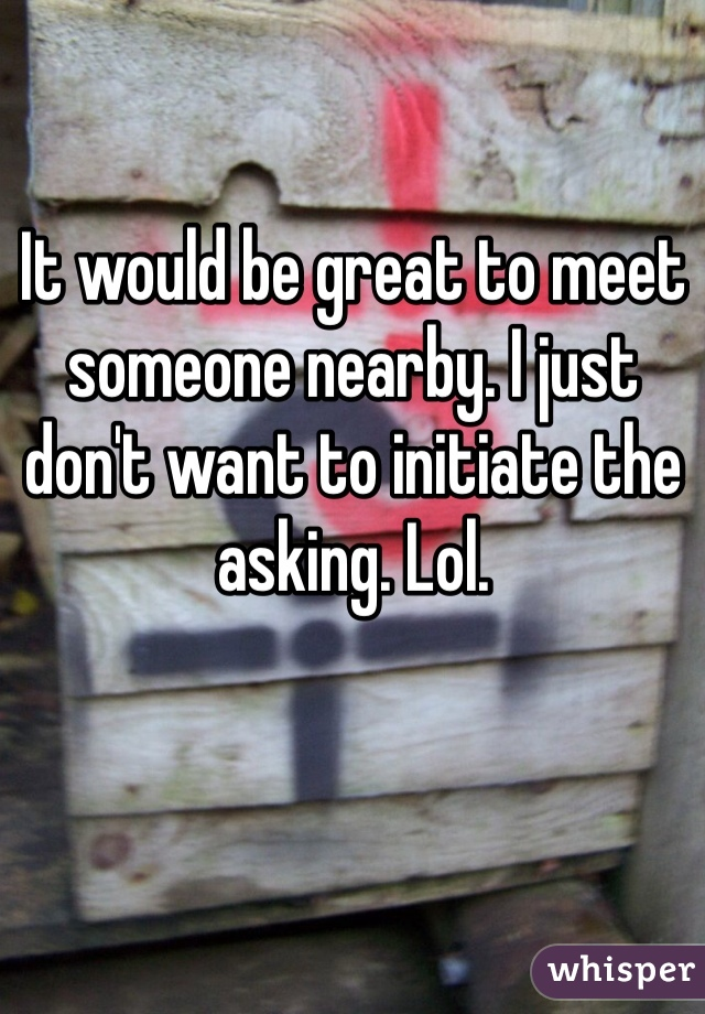 It would be great to meet someone nearby. I just don't want to initiate the asking. Lol.