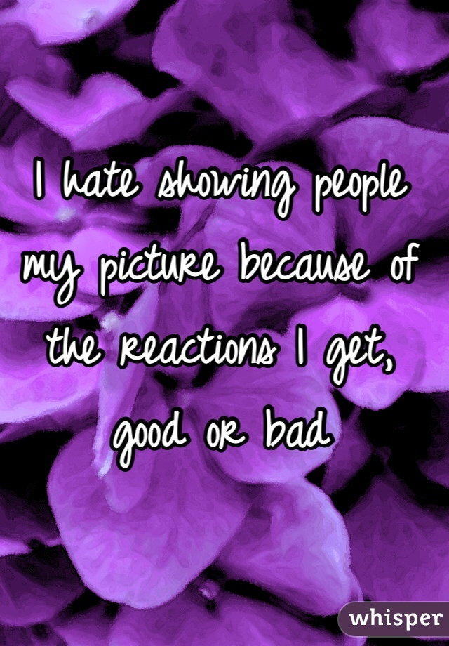 I hate showing people my picture because of the reactions I get, good or bad