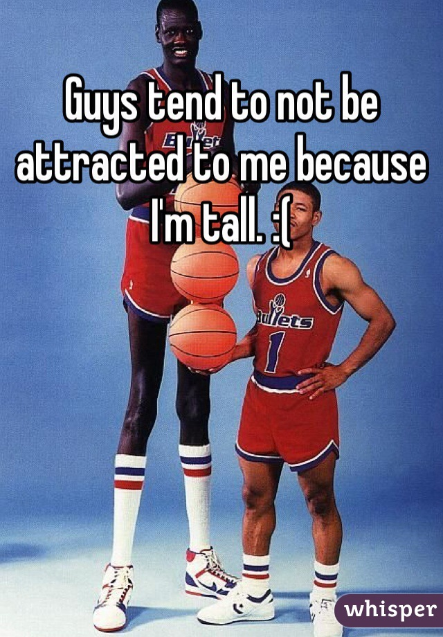 Guys tend to not be attracted to me because I'm tall. :(