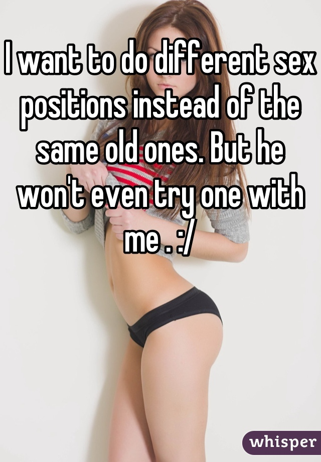 I want to do different sex positions instead of the same old ones. But he won't even try one with me . :/
