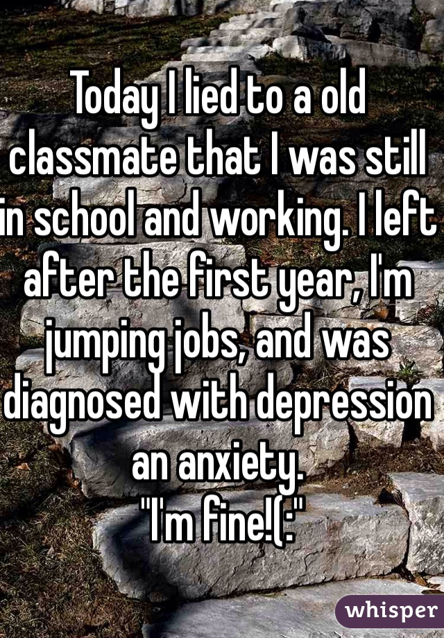 """Today I lied to a old classmate that I was still in school and working. I left after the first year, I'm jumping jobs, and was diagnosed with depression an anxiety.  """"I'm fine!(:"""""""
