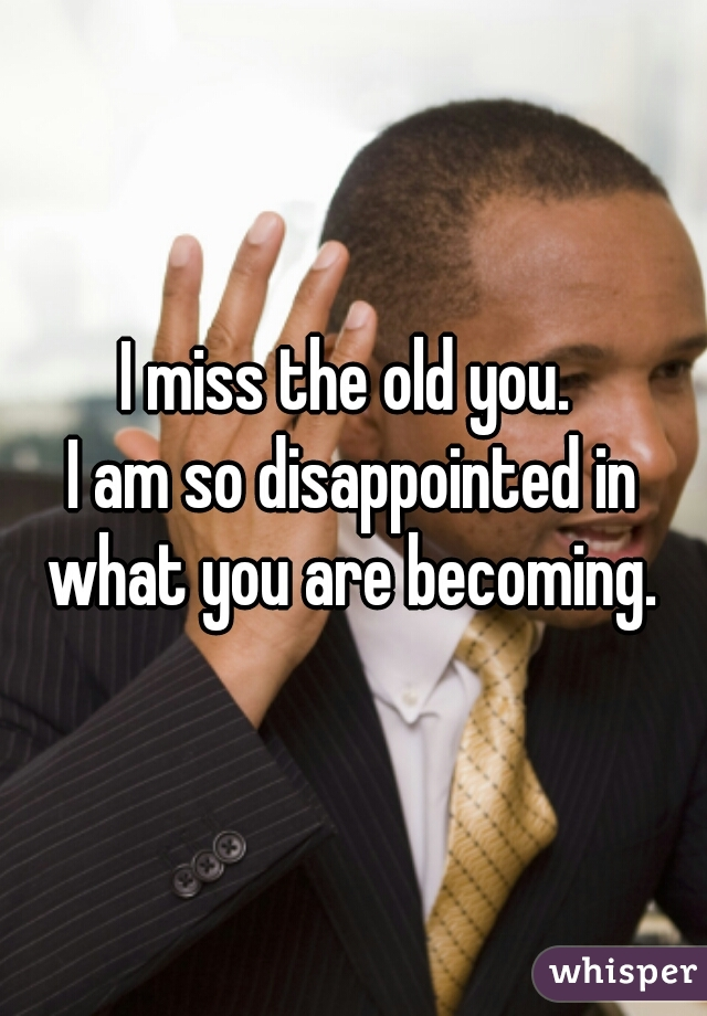 I miss the old you.  I am so disappointed in what you are becoming.
