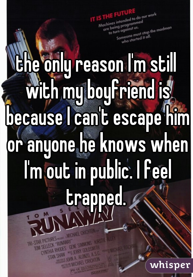 the only reason I'm still with my boyfriend is because I can't escape him or anyone he knows when I'm out in public. I feel trapped.