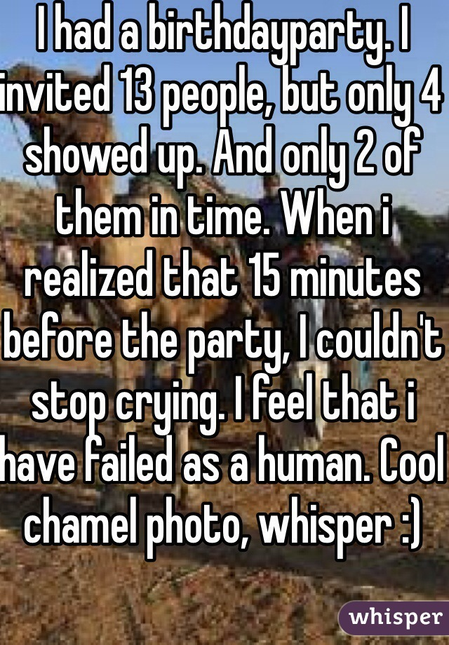 I had a birthdayparty. I invited 13 people, but only 4 showed up. And only 2 of them in time. When i realized that 15 minutes before the party, I couldn't stop crying. I feel that i have failed as a human. Cool chamel photo, whisper :)
