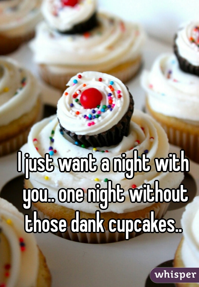 I just want a night with you.. one night without those dank cupcakes..