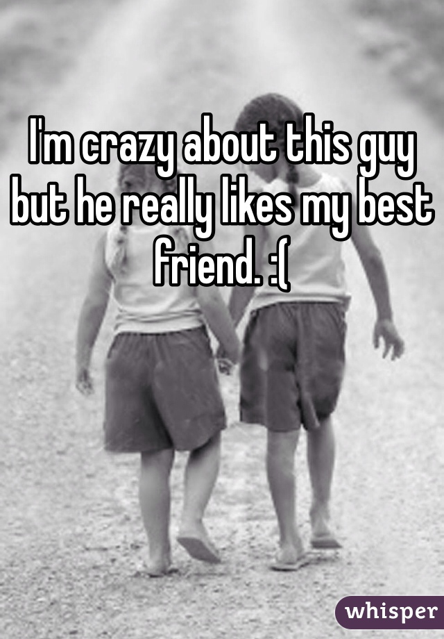 I'm crazy about this guy but he really likes my best friend. :(