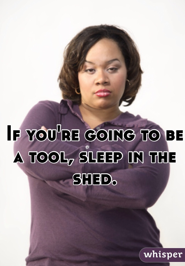 If you're going to be a tool, sleep in the shed.