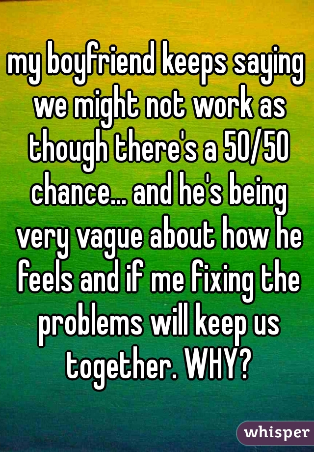 my boyfriend keeps saying we might not work as though there's a 50/50 chance... and he's being very vague about how he feels and if me fixing the problems will keep us together. WHY?