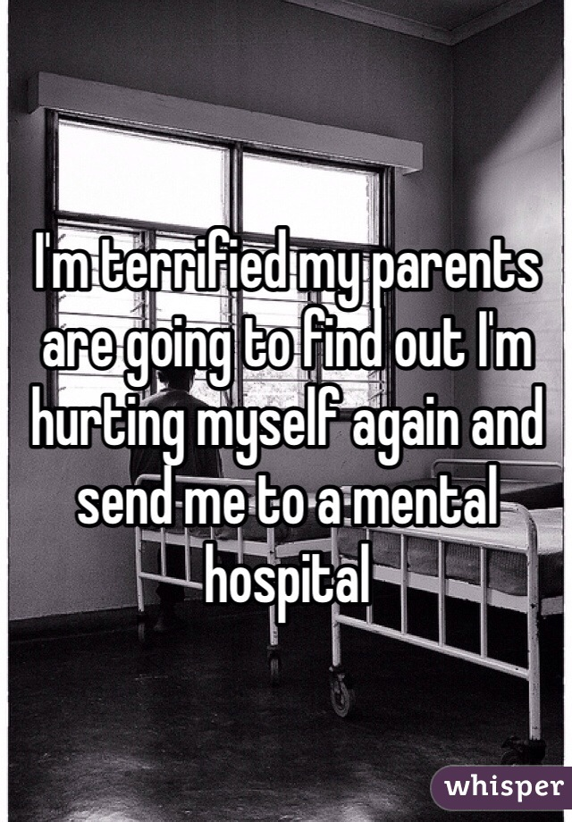 I'm terrified my parents are going to find out I'm hurting myself again and send me to a mental hospital