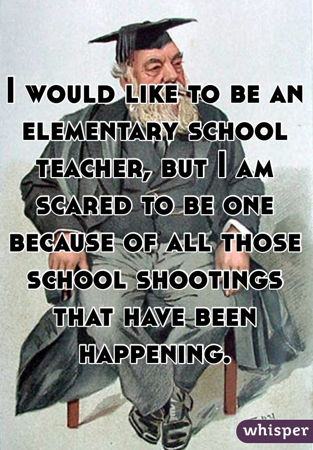 I would like to be an elementary school teacher, but I am scared to be one because of all those school shootings that have been happening.