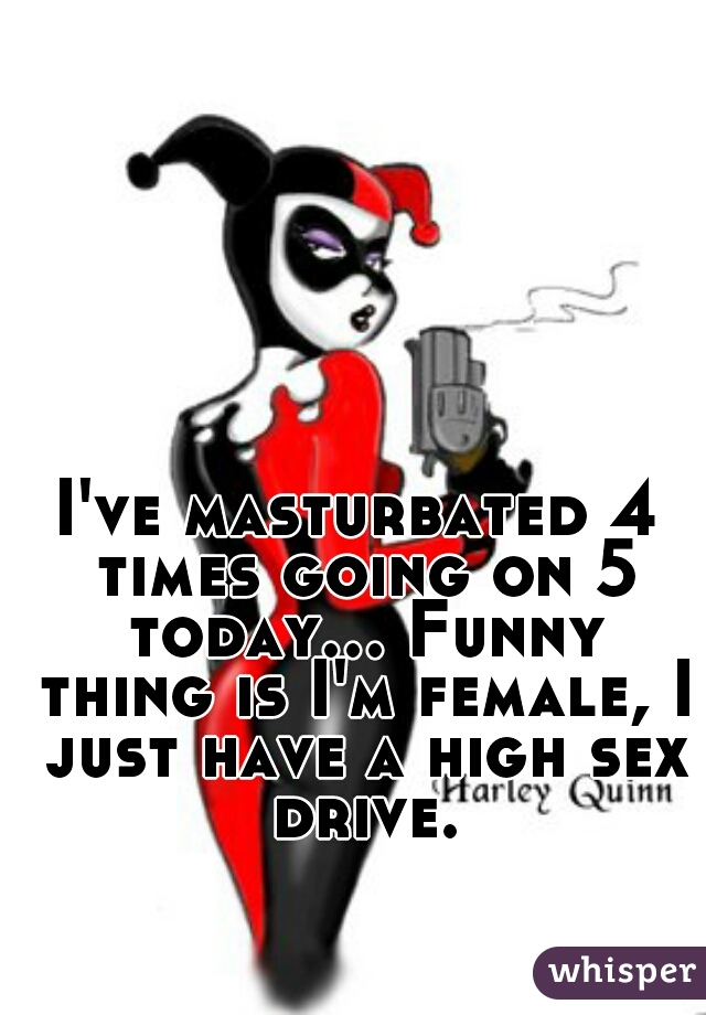 I've masturbated 4 times going on 5 today... Funny thing is I'm female, I just have a high sex drive.