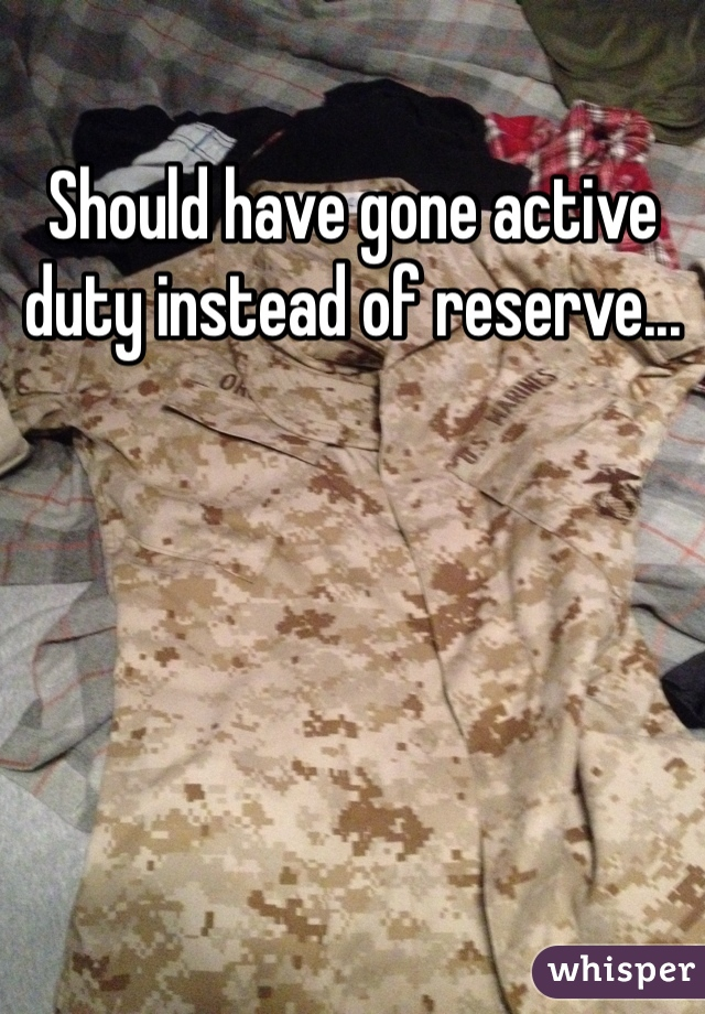 Should have gone active duty instead of reserve...