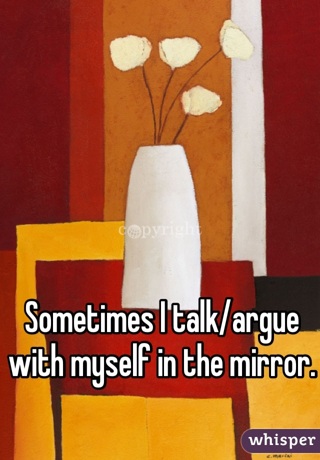 Sometimes I talk/argue with myself in the mirror.