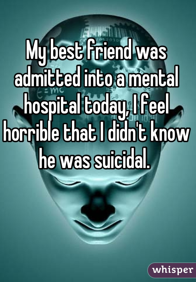 My best friend was admitted into a mental hospital today, I feel horrible that I didn't know he was suicidal.