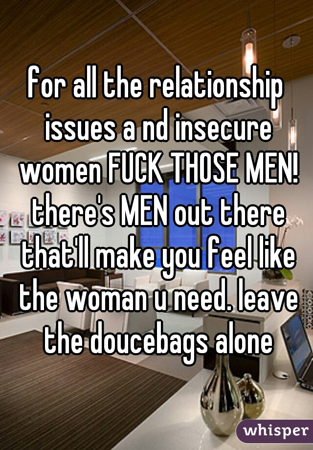 for all the relationship issues a nd insecure women FUCK THOSE MEN! there's MEN out there that'll make you feel like the woman u need. leave the doucebags alone
