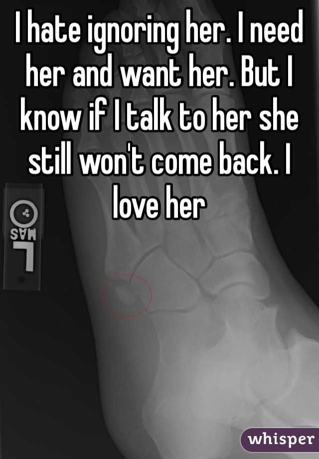 I hate ignoring her. I need her and want her. But I know if I talk to her she still won't come back. I love her