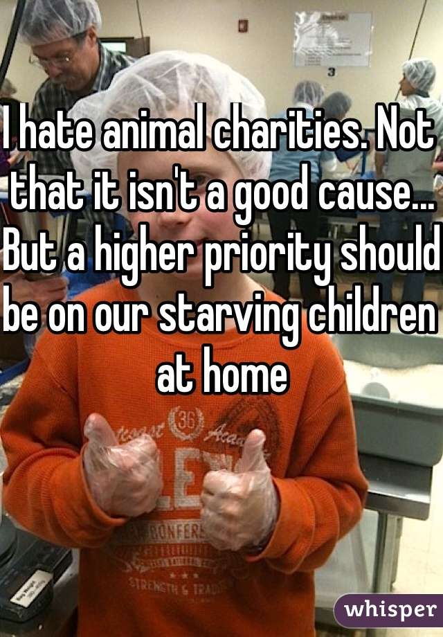 I hate animal charities. Not that it isn't a good cause... But a higher priority should be on our starving children at home