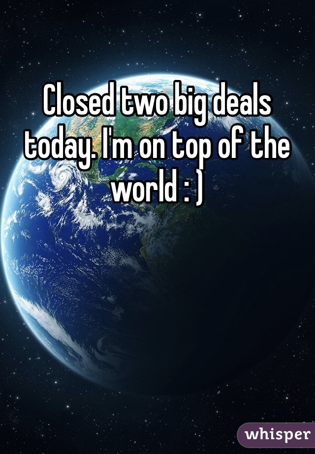 Closed two big deals today. I'm on top of the world : )