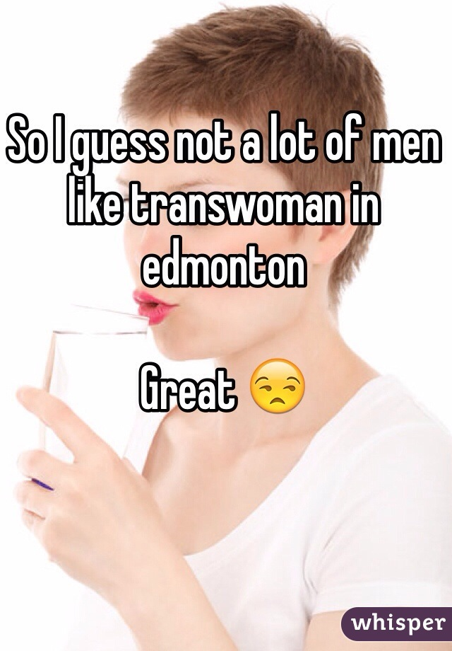 So I guess not a lot of men like transwoman in edmonton   Great 😒