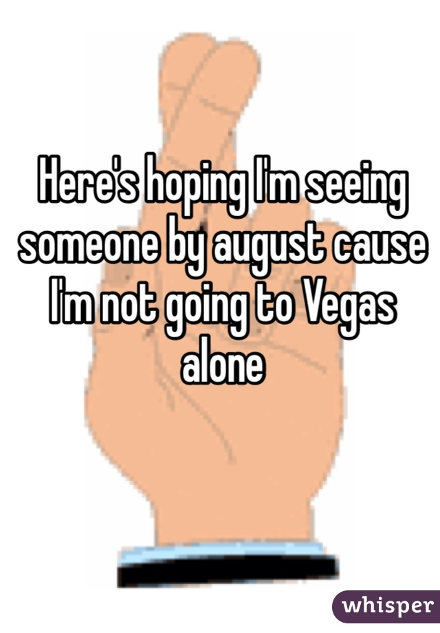 Here's hoping I'm seeing someone by august cause I'm not going to Vegas alone