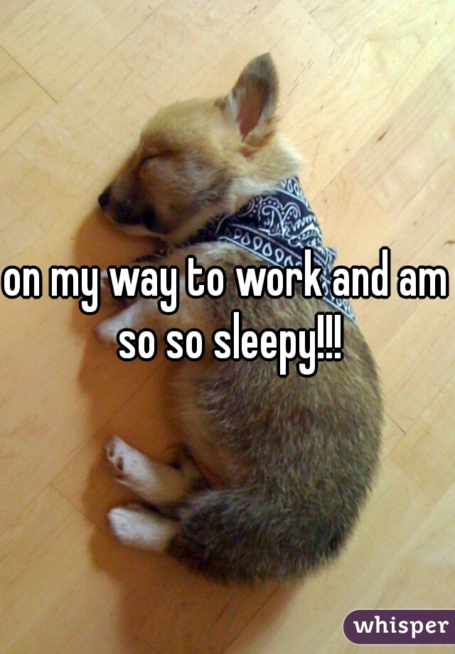 on my way to work and am so so sleepy!!!