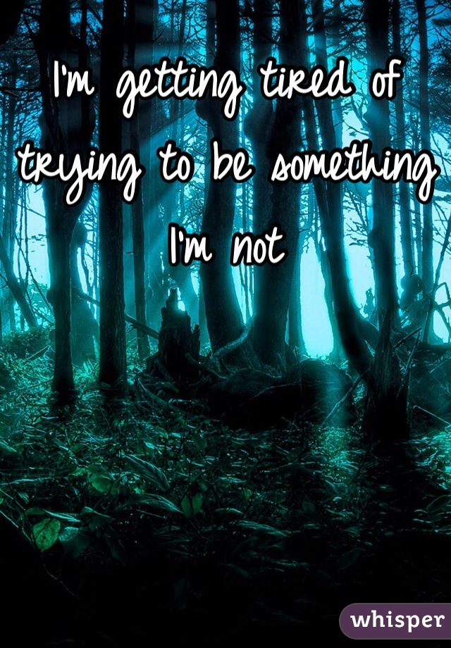 I'm getting tired of trying to be something I'm not