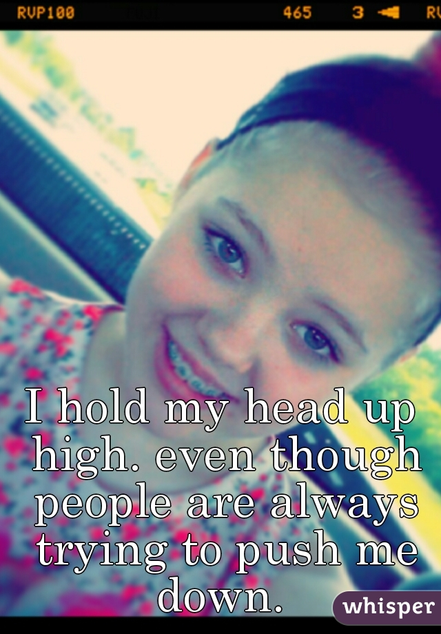 I hold my head up high. even though people are always trying to push me down.