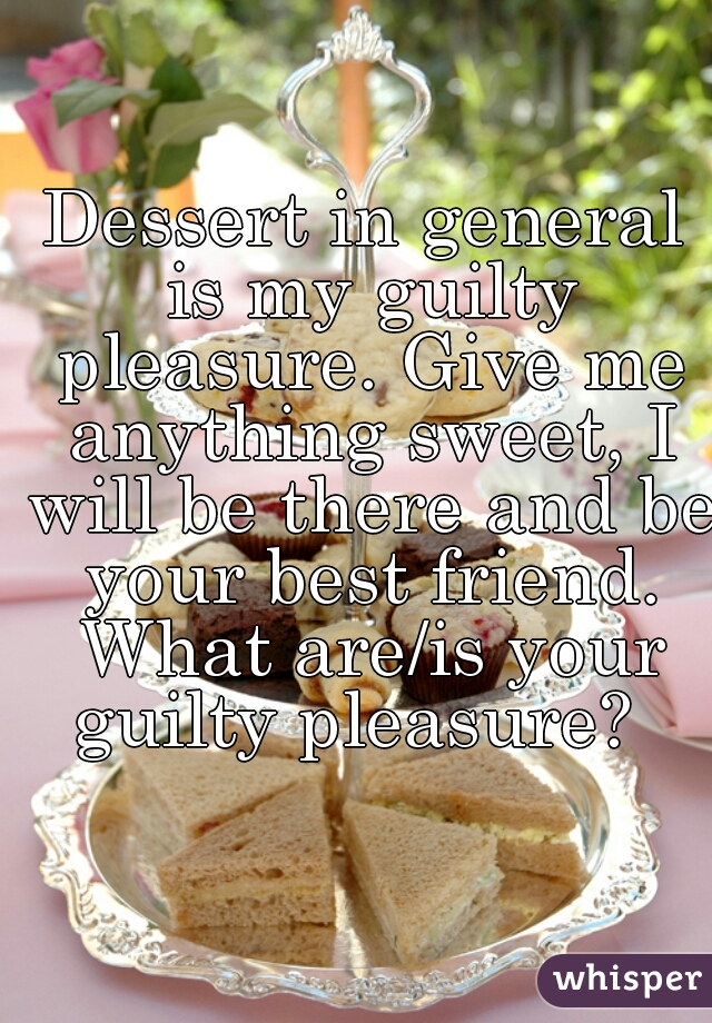 Dessert in general is my guilty pleasure. Give me anything sweet, I will be there and be your best friend. What are/is your guilty pleasure?