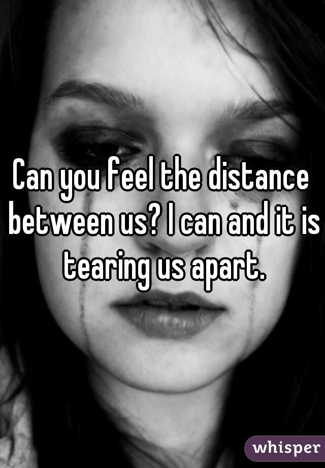 Can you feel the distance between us? I can and it is tearing us apart.