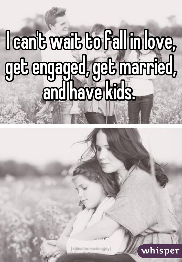 I can't wait to fall in love, get engaged, get married, and have kids.