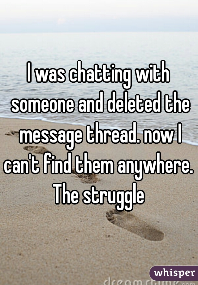 I was chatting with someone and deleted the message thread. now I can't find them anywhere.  The struggle