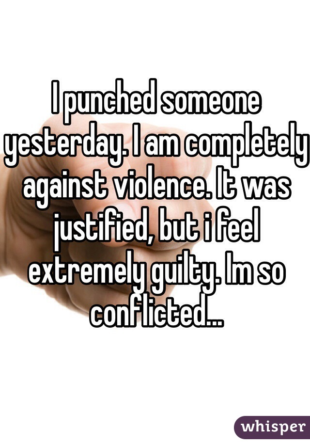 I punched someone yesterday. I am completely against violence. It was justified, but i feel extremely guilty. Im so conflicted...